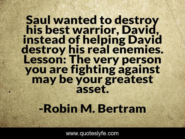 Saul wanted to destroy his best warrior, David, instead of helping David destroy his real enemies. Lesson: The very person you are fighting against may be your greatest asset.