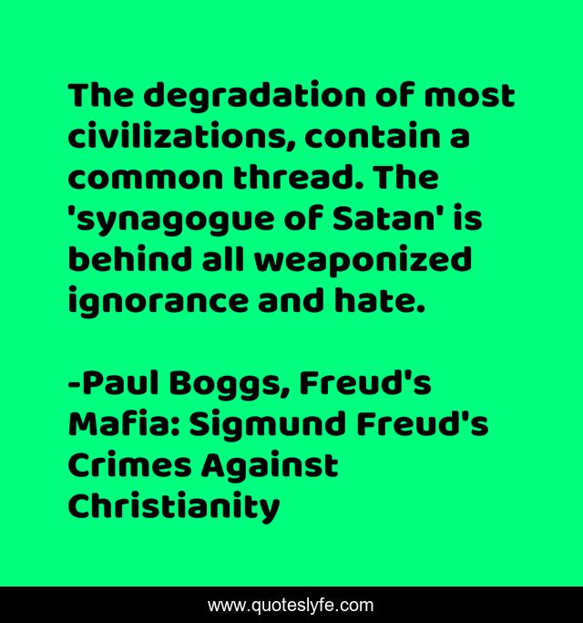 The degradation of most civilizations, contain a common thread. The 'synagogue of Satan' is behind all weaponized ignorance and hate.