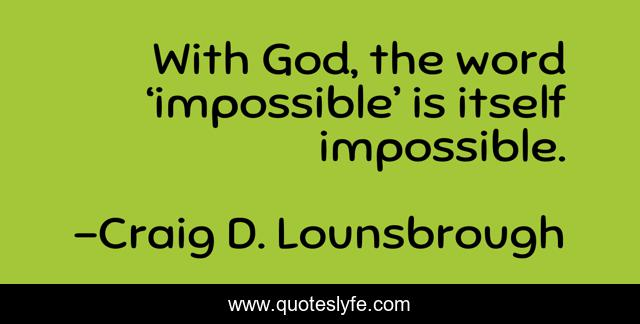 With God, the word 'impossible' is itself impossible.