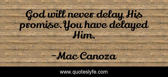 God will never delay His promise.You have delayed Him.