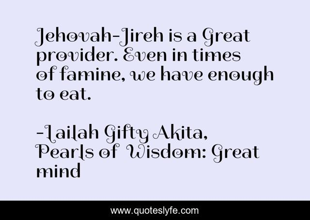 Jehovah-Jireh is a Great provider. Even in times of famine, we have enough to eat.