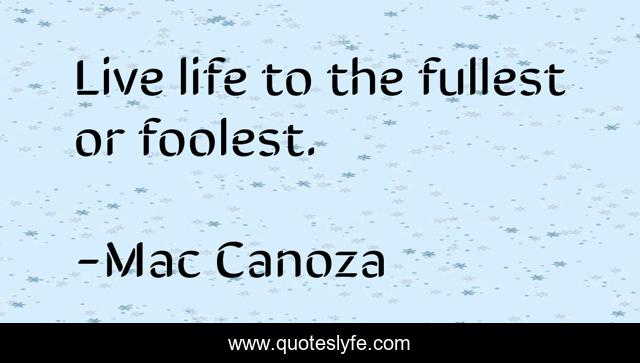 Live life to the fullest or foolest.