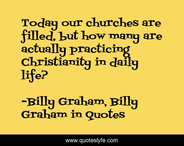 Today our churches are filled, but how many are actually practicing Christianity in daily life?