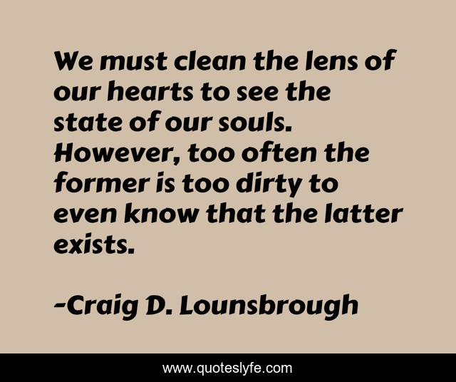 We must clean the lens of our hearts to see the state of our souls. However, too often the former is too dirty to even know that the latter exists.