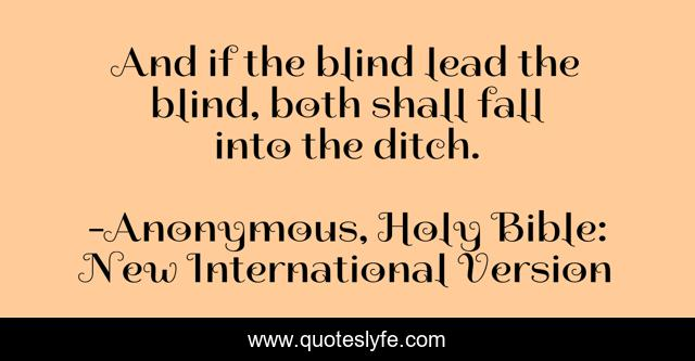 And if the blind lead the blind, both shall fall into the ditch.