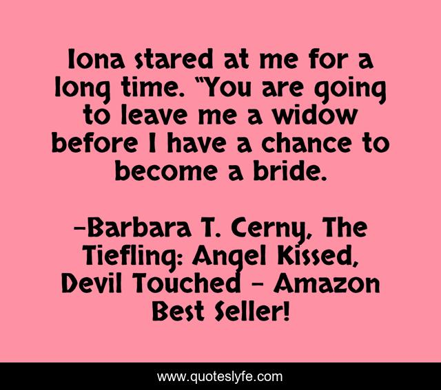"""Iona stared at me for a long time. """"You are going to leave me a widow before I have a chance to become a bride."""