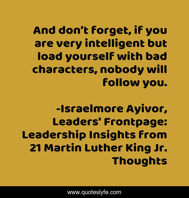 And don't forget, if you are very intelligent but load yourself with bad characters, nobody will follow you.