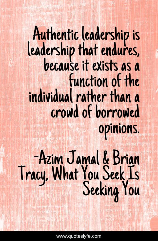 Authentic leadership is leadership that endures, because it exists as a function of the individual rather than a crowd of borrowed opinions.