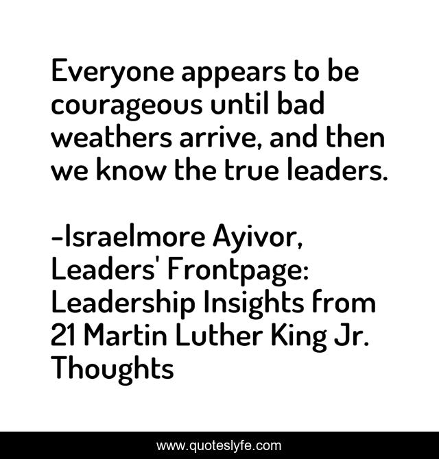 Everyone appears to be courageous until bad weathers arrive, and then we know the true leaders.