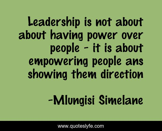 Leadership is not about about having power over people - it is about empowering people ans showing them direction