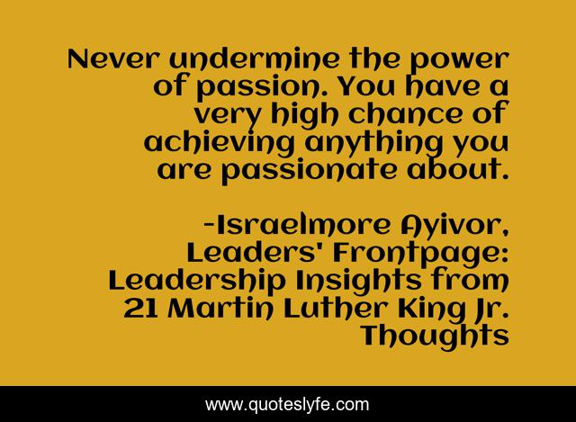 Never undermine the power of passion. You have a very high chance of achieving anything you are passionate about.