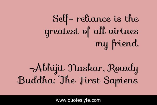 Self- reliance is the greatest of all virtues my friend.