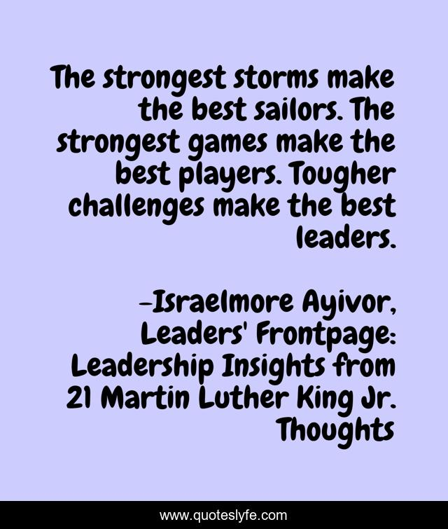 The strongest storms make the best sailors. The strongest games make the best players. Tougher challenges make the best leaders.