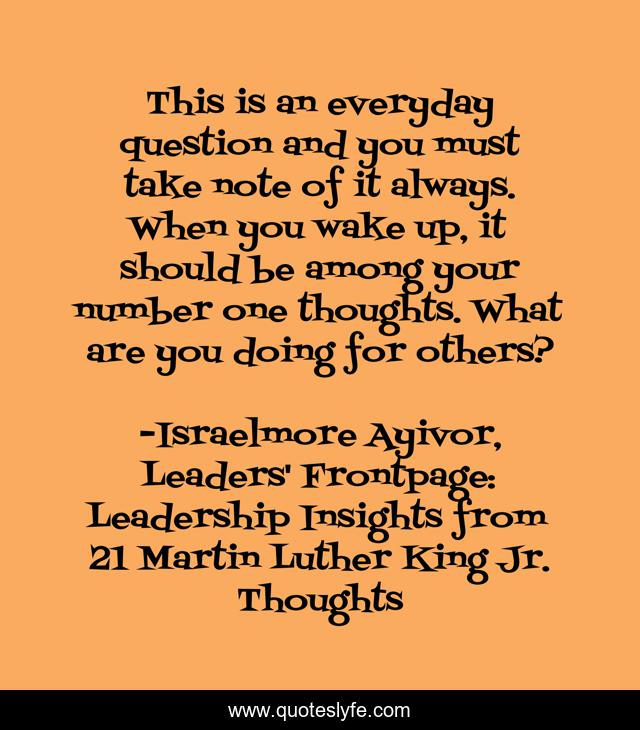 This is an everyday question and you must take note of it always. When you wake up, it should be among your number one thoughts. What are you doing for others?