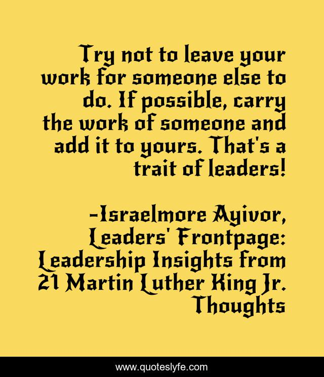 Try not to leave your work for someone else to do. If possible, carry the work of someone and add it to yours. That's a trait of leaders!