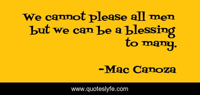 We cannot please all men but we can be a blessing to many.