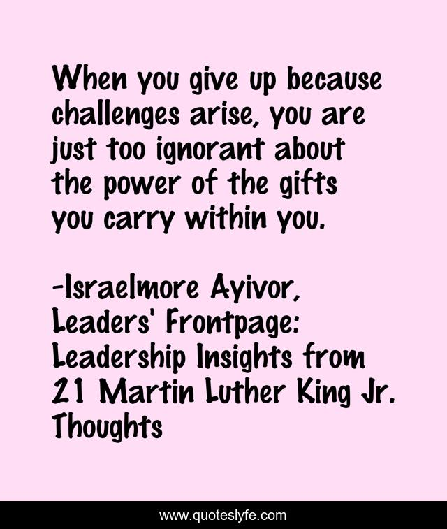 When you give up because challenges arise, you are just too ignorant about the power of the gifts you carry within you.