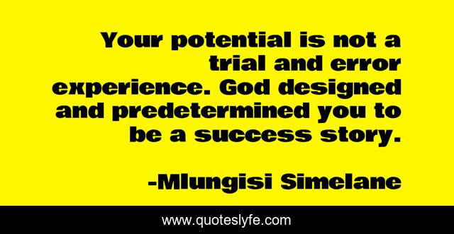 Your potential is not a trial and error experience. God designed and predetermined you to be a success story.