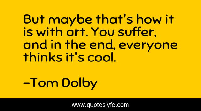 But maybe that's how it is with art. You suffer, and in the end, everyone thinks it's cool.