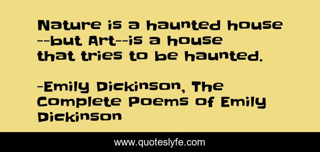 Nature is a haunted house--but Art--is a house that tries to be haunted.