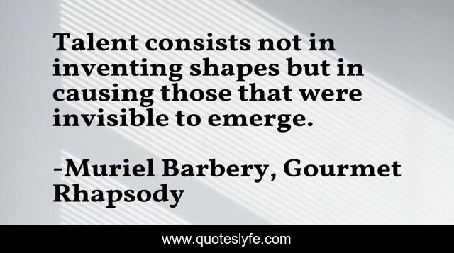 Talent consists not in inventing shapes but in causing those that were invisible to emerge.