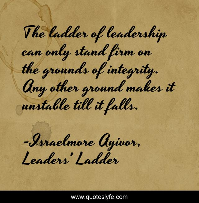 The ladder of leadership can only stand firm on the grounds of integrity. Any other ground makes it unstable till it falls.