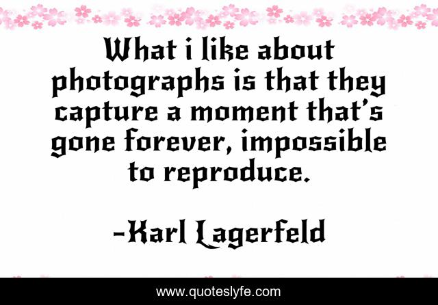 What i like about photographs is that they capture a moment that's gone forever, impossible to reproduce.