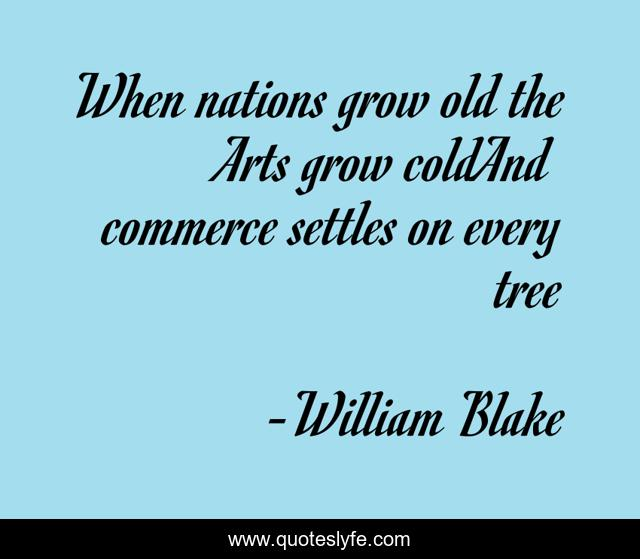 When nations grow old the Arts grow coldAnd commerce settles on every tree