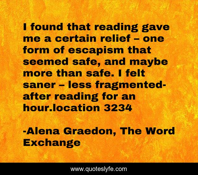 I found that reading gave me a certain relief – one form of escapism that seemed safe, and maybe more than safe. I felt saner – less fragmented- after reading for an hour.location 3234