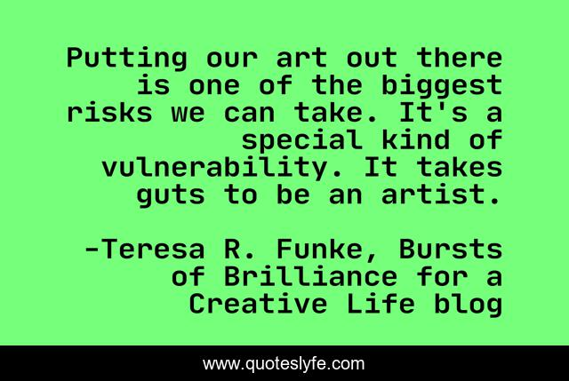 Putting our art out there is one of the biggest risks we can take. It's a special kind of vulnerability. It takes guts to be an artist.