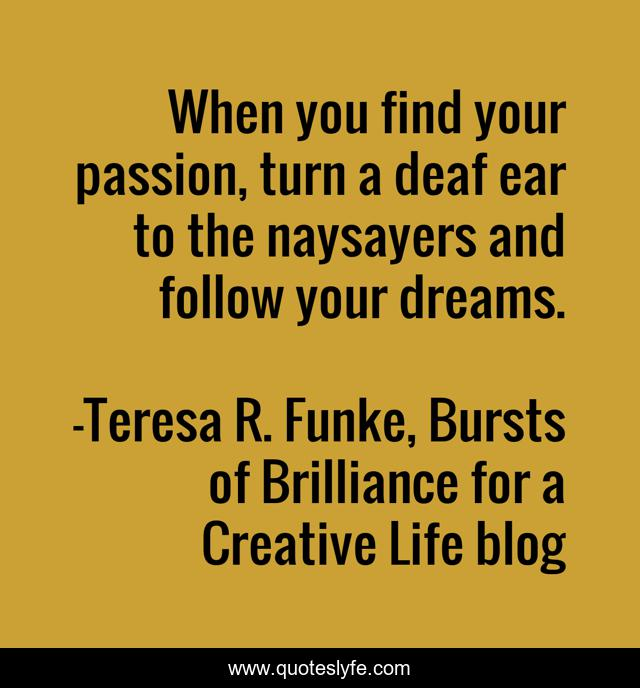 When you find your passion, turn a deaf ear to the naysayers and follow your dreams.