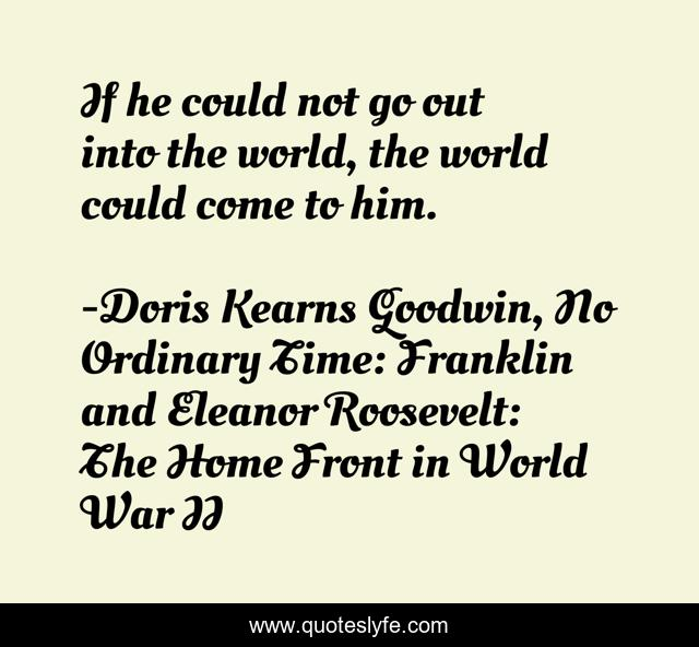 If he could not go out into the world, the world could come to him.