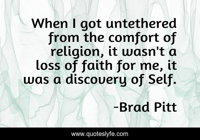 When I got untethered from the comfort of religion, it wasn't a loss of faith for me, it was a discovery of Self.