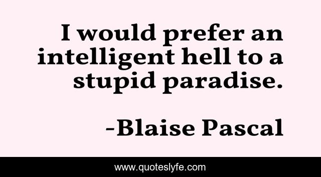 I would prefer an intelligent hell to a stupid paradise.