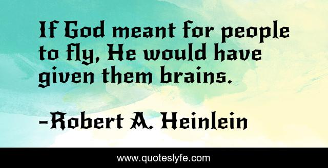 If God meant for people to fly, He would have given them brains.