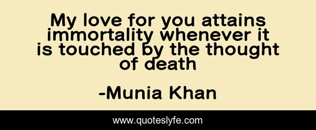 My love for you attains immortality whenever it is touched by the thought of death