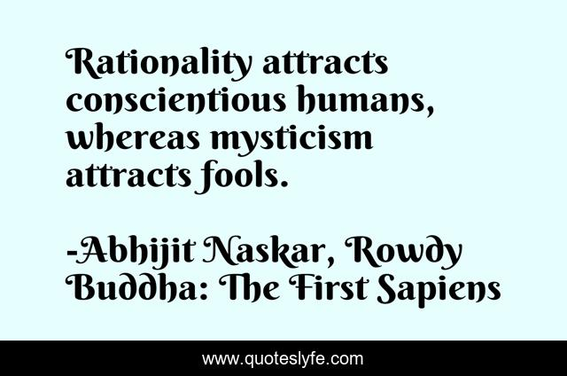 Rationality attracts conscientious humans, whereas mysticism attracts fools.