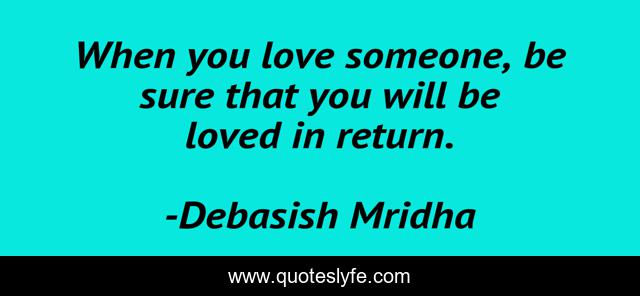 When you love someone, be sure that you will be loved in return.