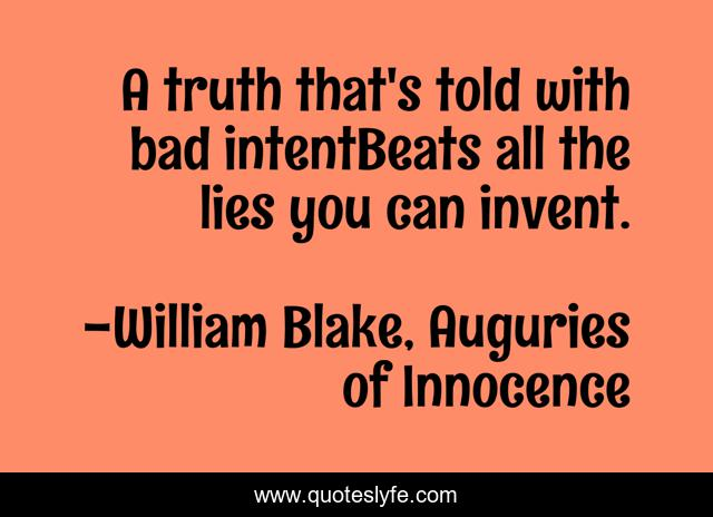 A truth that's told with bad intentBeats all the lies you can invent.
