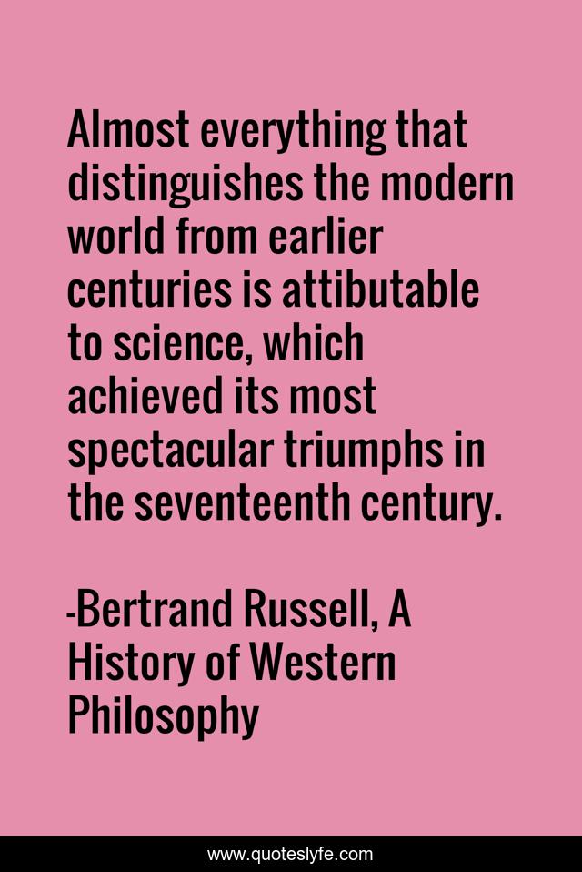Almost everything that distinguishes the modern world from earlier centuries is attibutable to science, which achieved its most spectacular triumphs in the seventeenth century.
