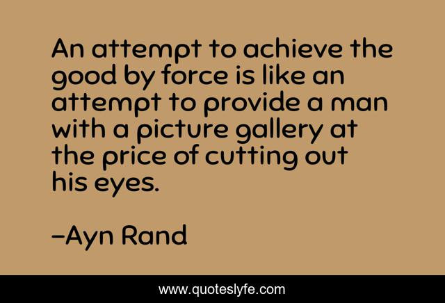 An attempt to achieve the good by force is like an attempt to provide a man with a picture gallery at the price of cutting out his eyes.