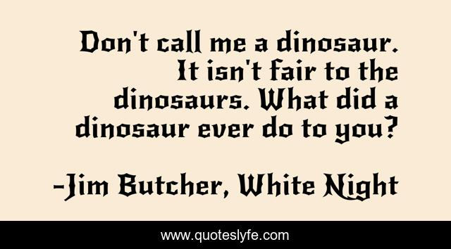 Don't call me a dinosaur. It isn't fair to the dinosaurs. What did a dinosaur ever do to you?