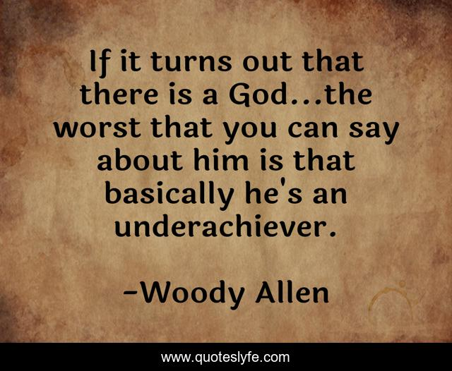 If it turns out that there is a God...the worst that you can say about him is that basically he's an underachiever.