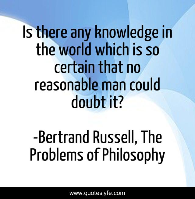 Is there any knowledge in the world which is so certain that no reasonable man could doubt it?