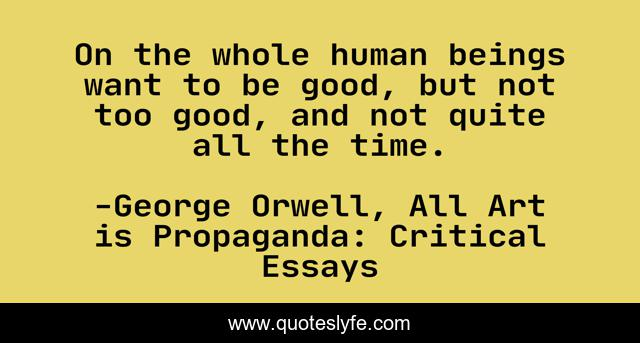 On the whole human beings want to be good, but not too good, and not quite all the time.