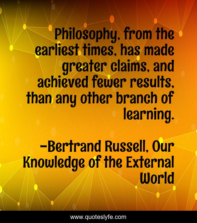 Philosophy, from the earliest times, has made greater claims, and achieved fewer results, than any other branch of learning.