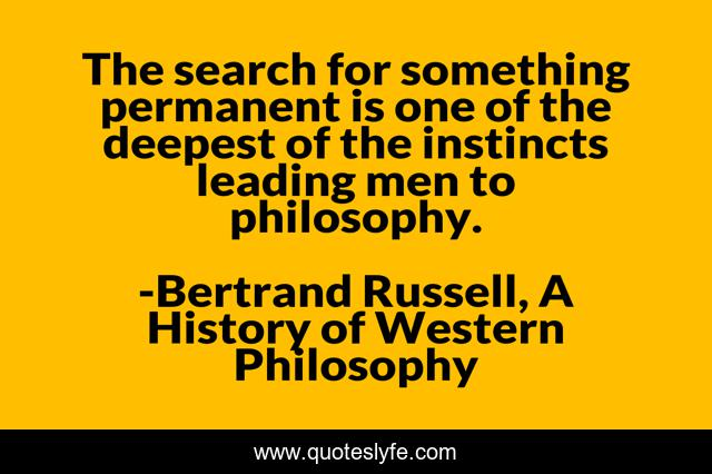 The search for something permanent is one of the deepest of the instincts leading men to philosophy.