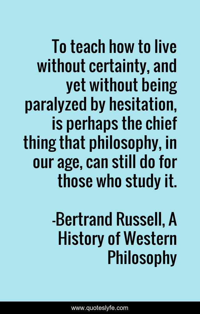 To teach how to live without certainty, and yet without being paralyzed by hesitation, is perhaps the chief thing that philosophy, in our age, can still do for those who study it.