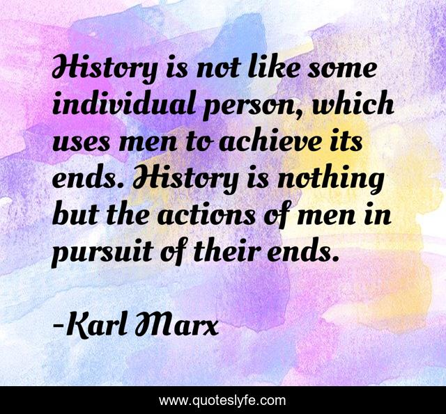 History is not like some individual person, which uses men to achieve its ends. History is nothing but the actions of men in pursuit of their ends.