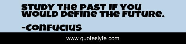 Study the past if you would define the future.